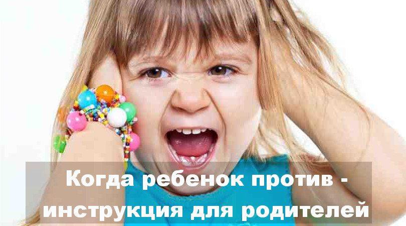 Когда ребенок против — инструкция для родителей