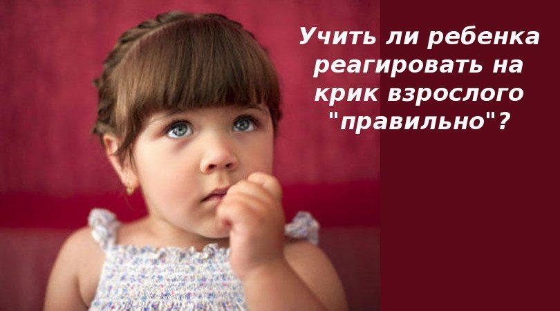 Учить ли ребенка реагировать на крик взрослого «правильно»?