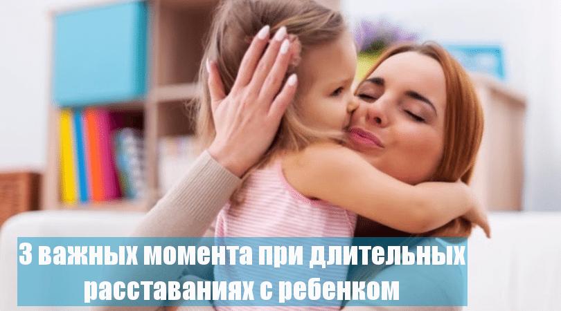 Как расставаться с ребенком надолго, чтобы сохранить теплоту и близость