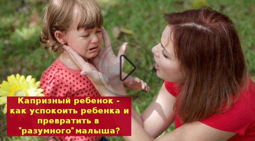 Капризный ребенок — как успокоить ребенка и превратить в «разумного» малыша?