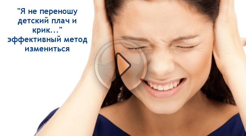 «Я не переношу детский плач и крик…» эффективный метод измениться