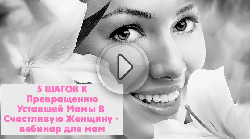 5 ШАГОВ К Превращению Уставшей Мамы В Счастливую Женщину — вебинар для мам