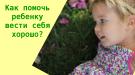 Как помочь ребенку вести себя хорошо?