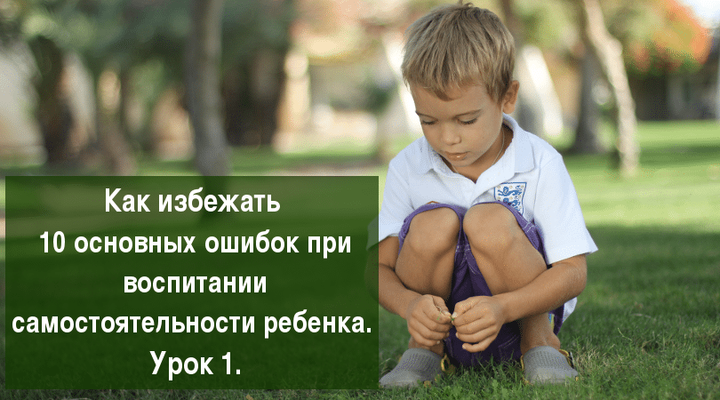 (миникурс) Как избежать 10 основных ошибок при воспитании самостоятельности ребенка. Урок 1.