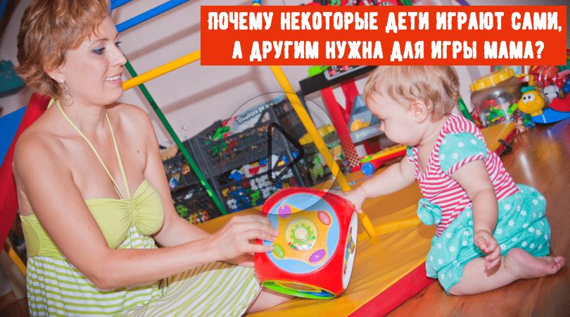Почему некоторые дети играю сами, а другим нужна для игры мама