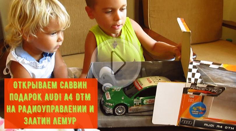 Открываем подарки: Савве AUDI A4 DTM на радиоуправлении и Злате – Лемур