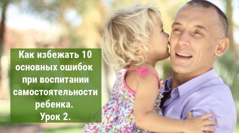 (миникурс) Как избежать 10 основных ошибок при воспитании самостоятельности ребенка. Урок 2. Родительская любовь.