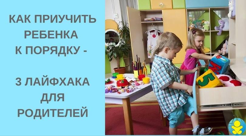 Как приучить ребенка к порядку – 3 лайфхака для родителей