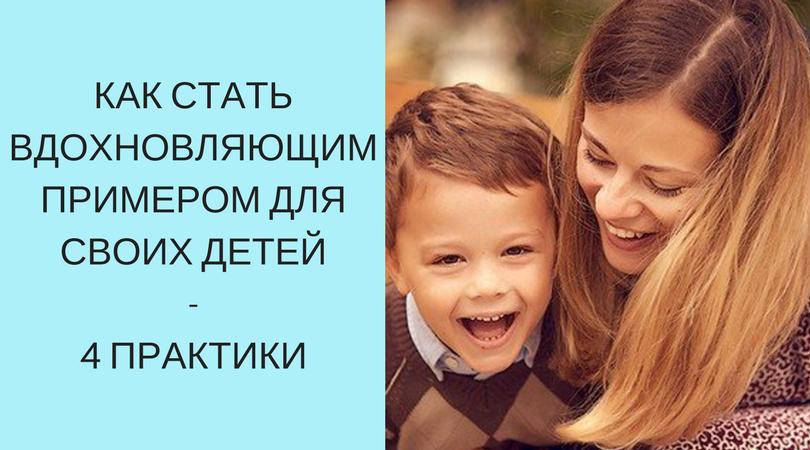 Как стать вдохновляющим примером для своих детей – 4 практики осознанности для мамы